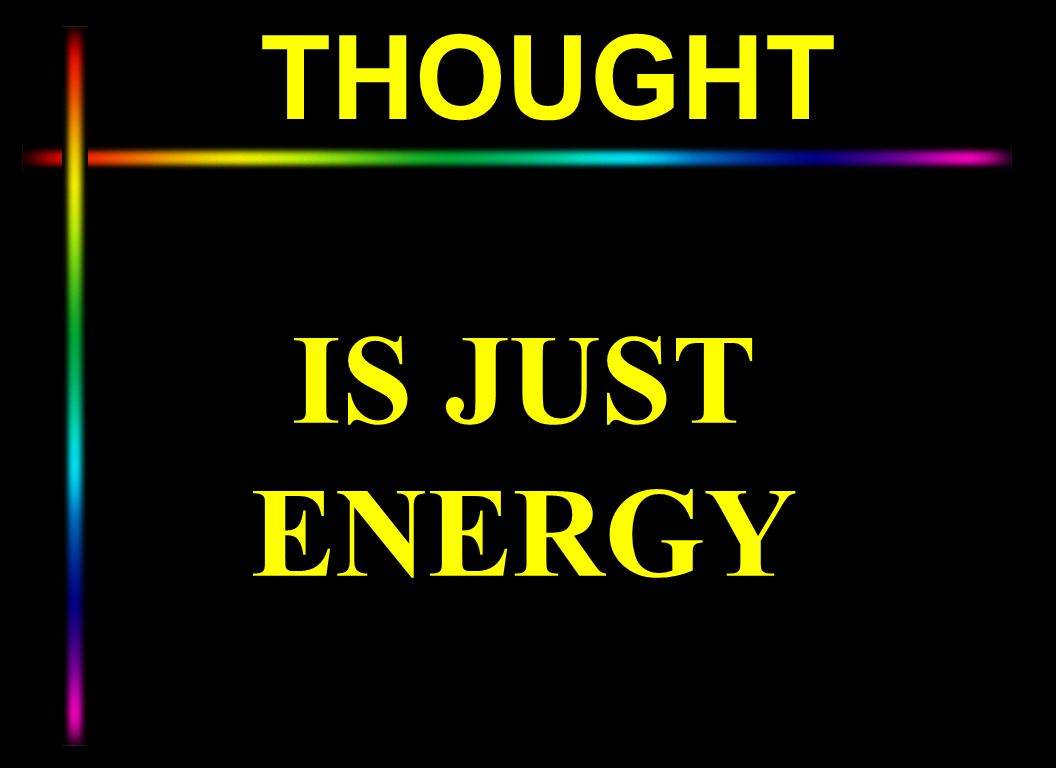 THOUGHT IS JUST ENERGY.