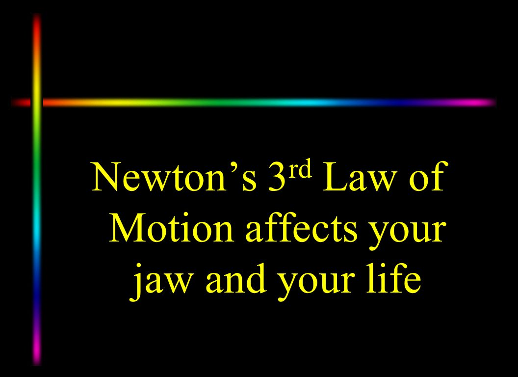 Newton's 3rd Law of Motion affects your jaw and your life