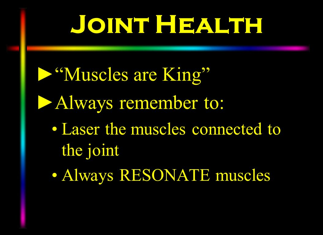 Joint Health Muscles are King Always remember to: