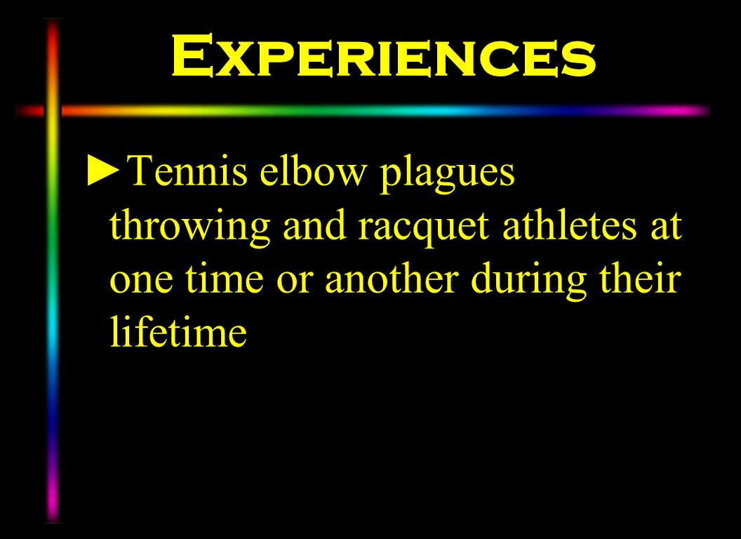 Experiences Tennis elbow plagues throwing and racquet athletes at one time or another during their lifetime.