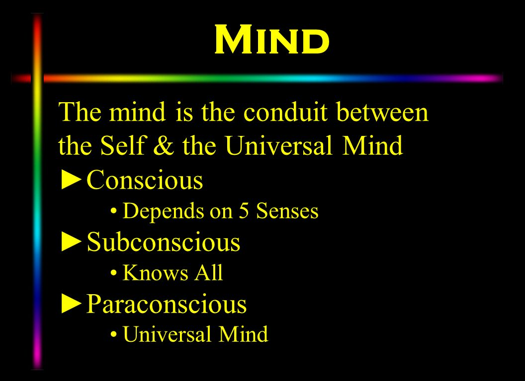 Mind The mind is the conduit between the Self & the Universal Mind