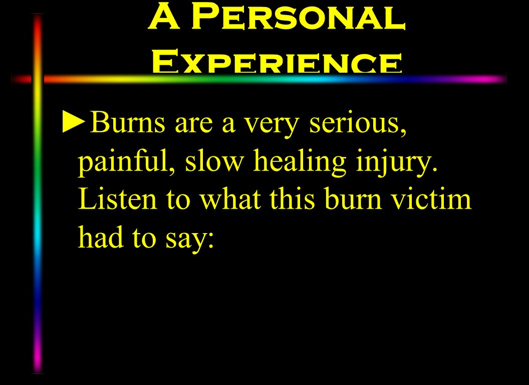 A Personal Experience Burns are a very serious, painful, slow healing injury. Listen to what this burn victim had to say:
