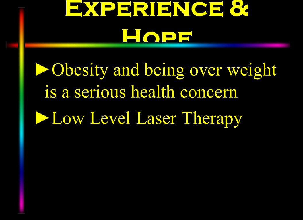 Experience & Hope Obesity and being over weight is a serious health concern. Low Level Laser Therapy.