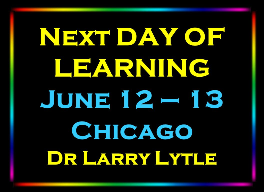 Next DAY OF LEARNING June 12 – 13 Chicago Dr Larry Lytle