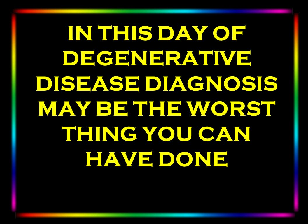 IN THIS DAY OF DEGENERATIVE DISEASE DIAGNOSIS MAY BE THE WORST THING YOU CAN HAVE DONE