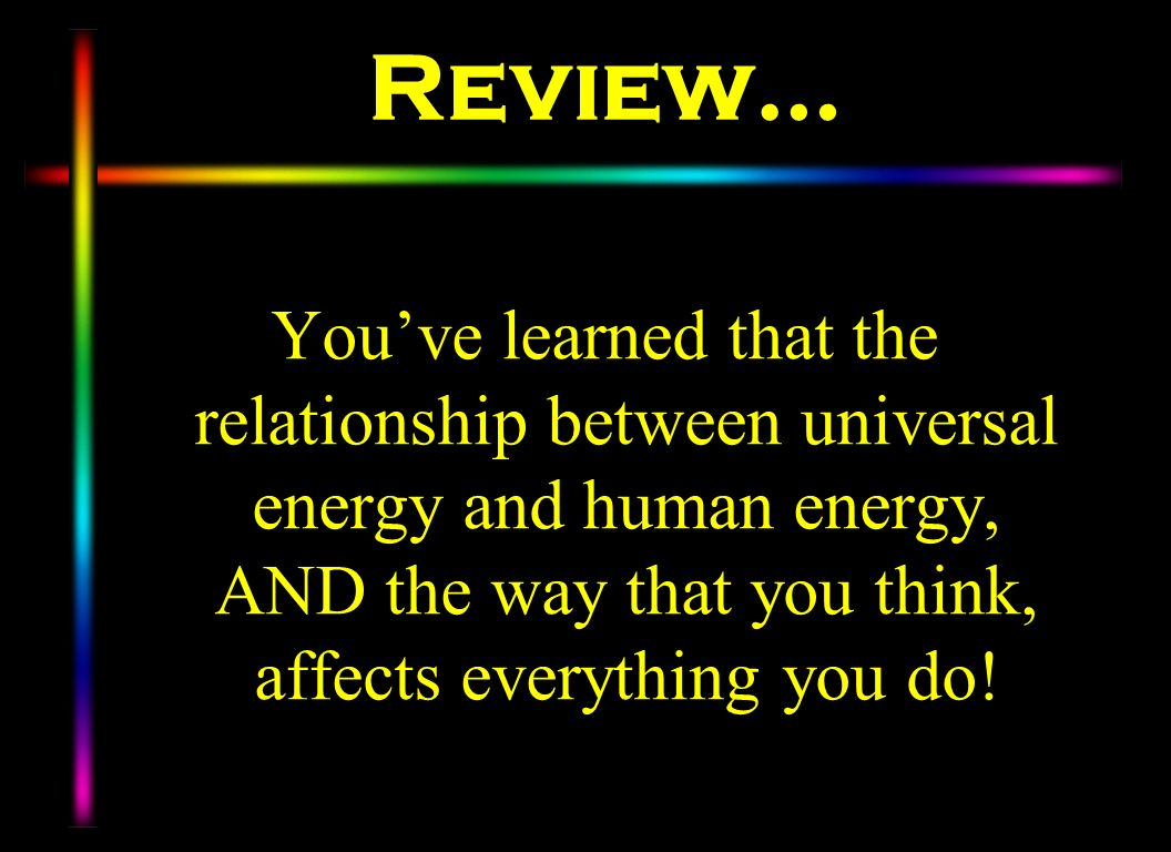 Review… You've learned that the relationship between universal energy and human energy, AND the way that you think, affects everything you do!