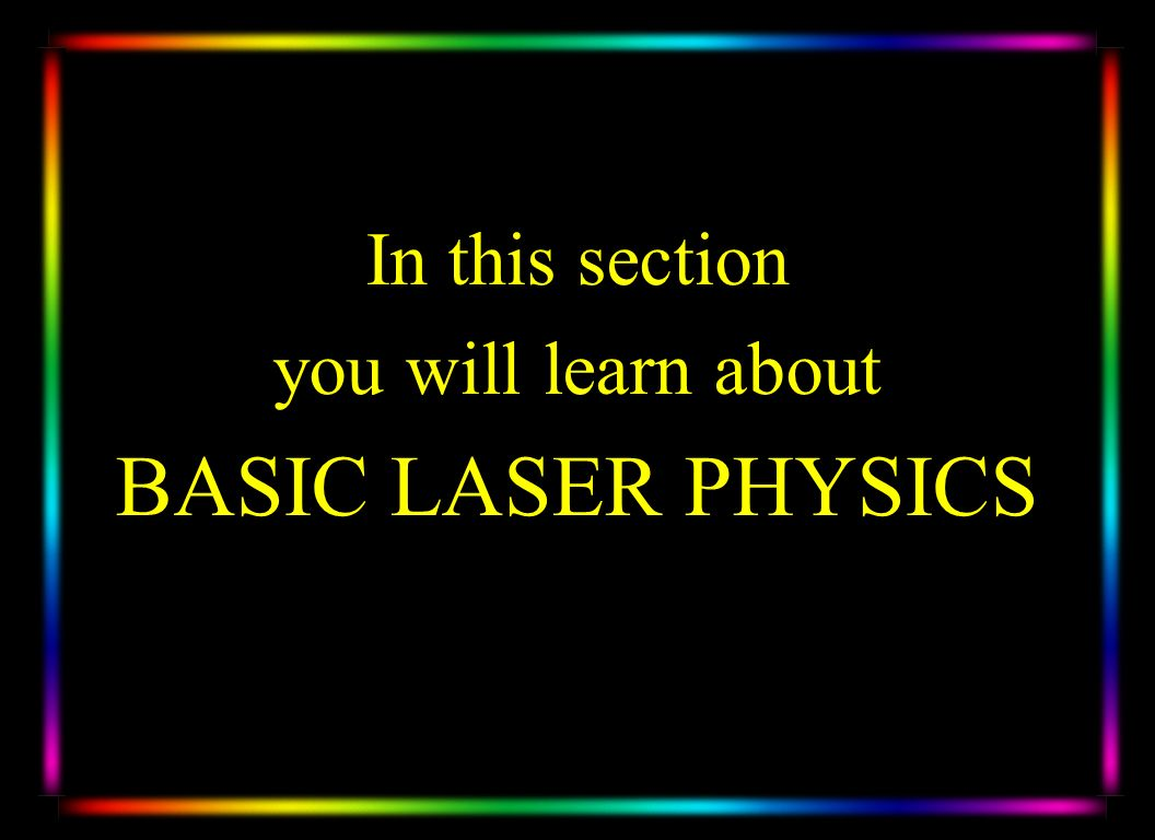 BASIC LASER PHYSICS In this section you will learn about