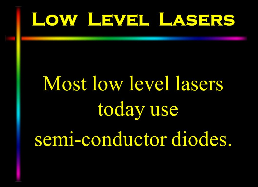 Most low level lasers today use semi-conductor diodes.
