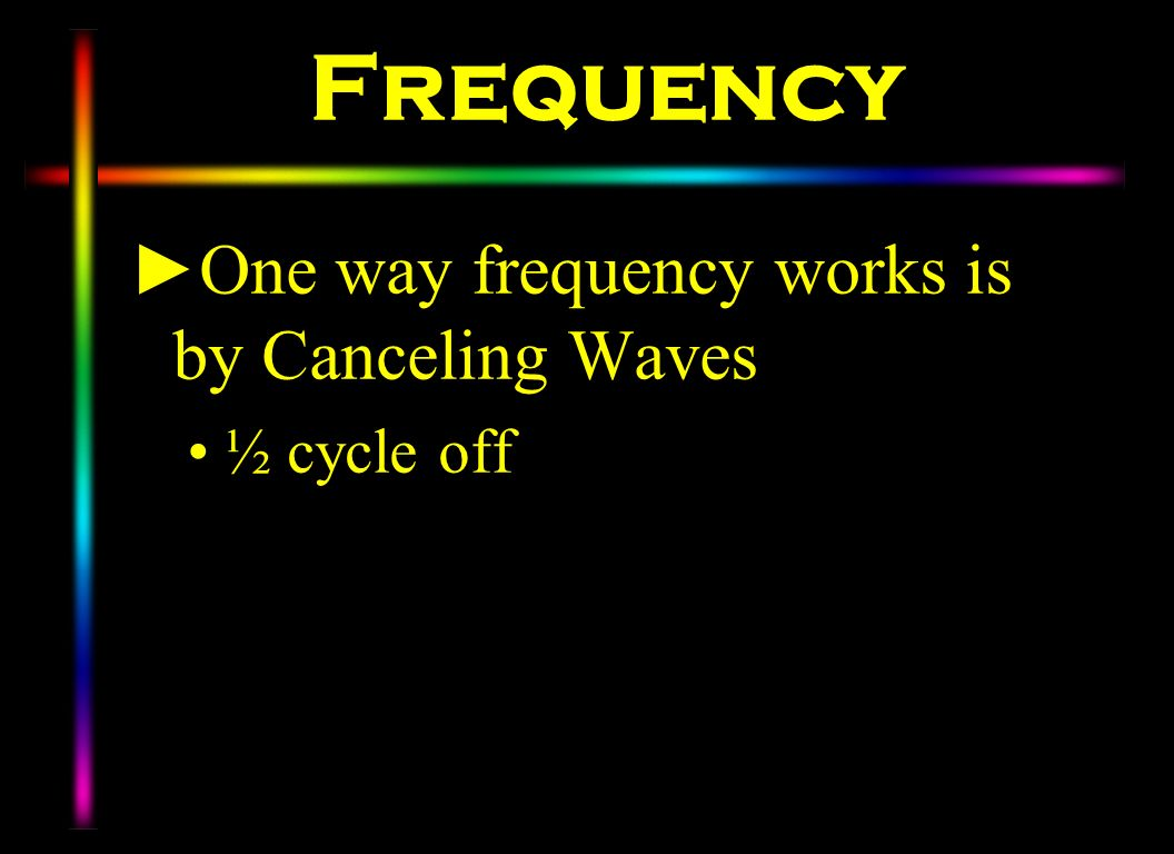 Frequency One way frequency works is by Canceling Waves ½ cycle off