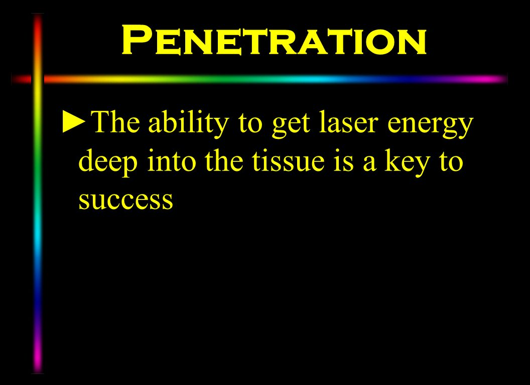 Penetration The ability to get laser energy deep into the tissue is a key to success.