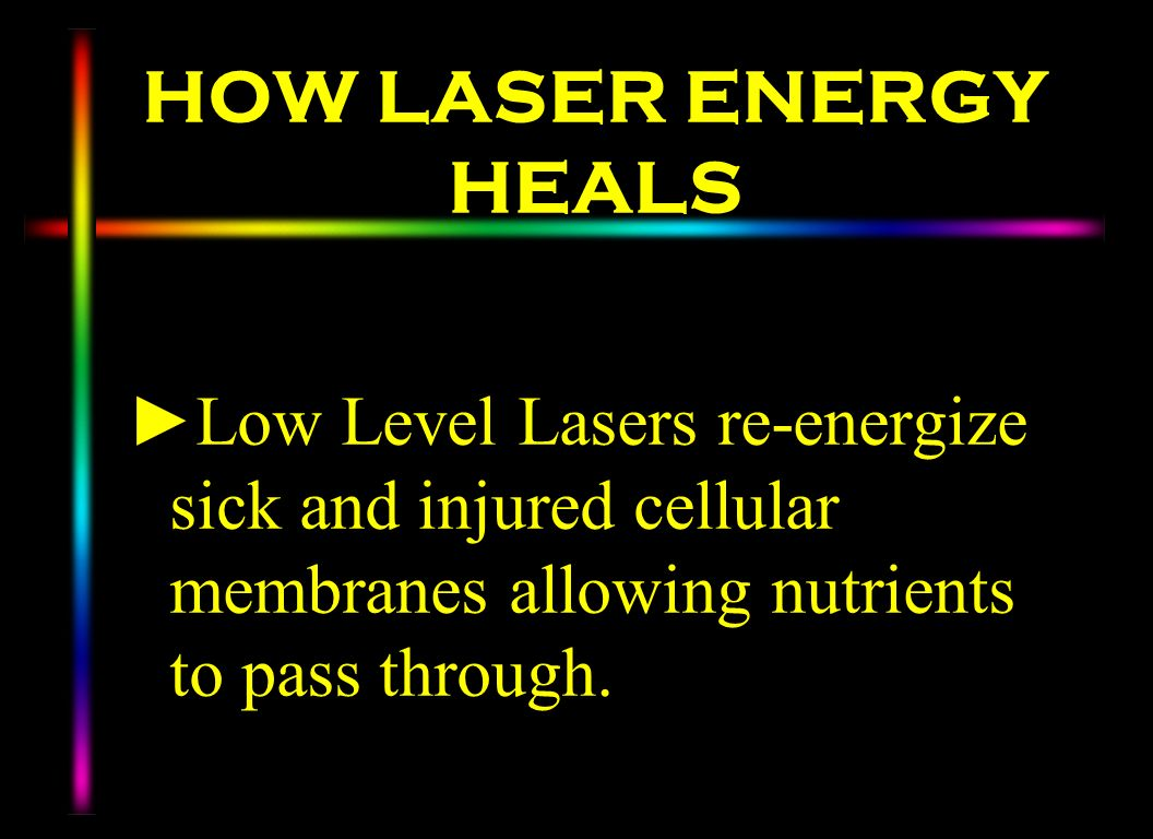 HOW LASER ENERGY HEALS Low Level Lasers re-energize sick and injured cellular membranes allowing nutrients to pass through.
