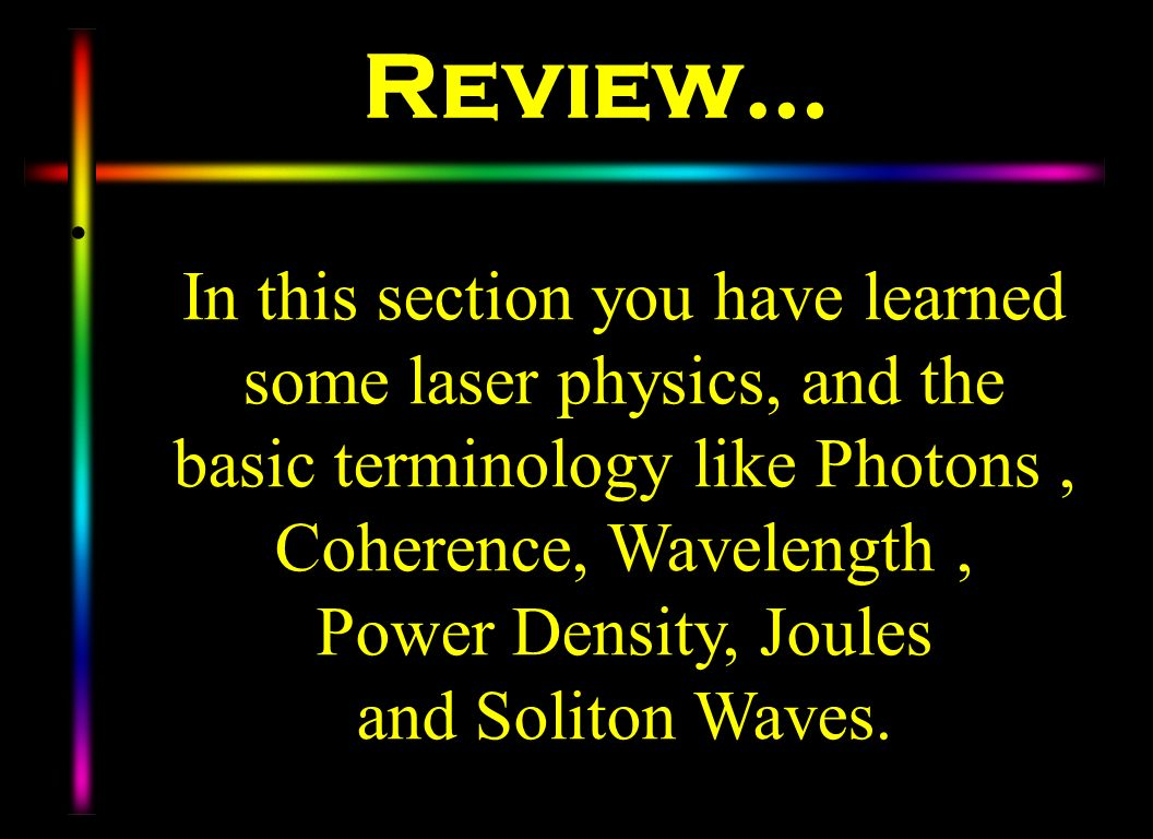 Review… In this section you have learned some laser physics, and the basic terminology like Photons , Coherence, Wavelength ,