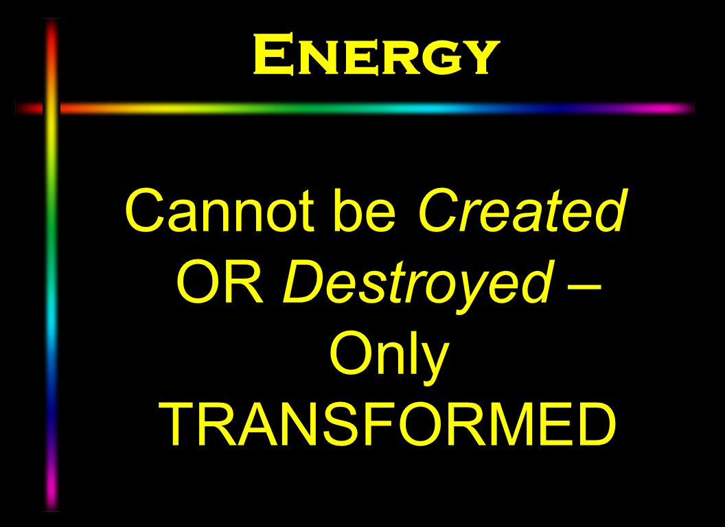 Cannot be Created OR Destroyed – Only TRANSFORMED