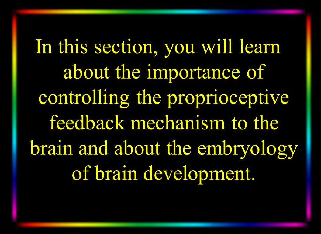 In this section, you will learn about the importance of controlling the proprioceptive feedback mechanism to the brain and about the embryology of brain development.
