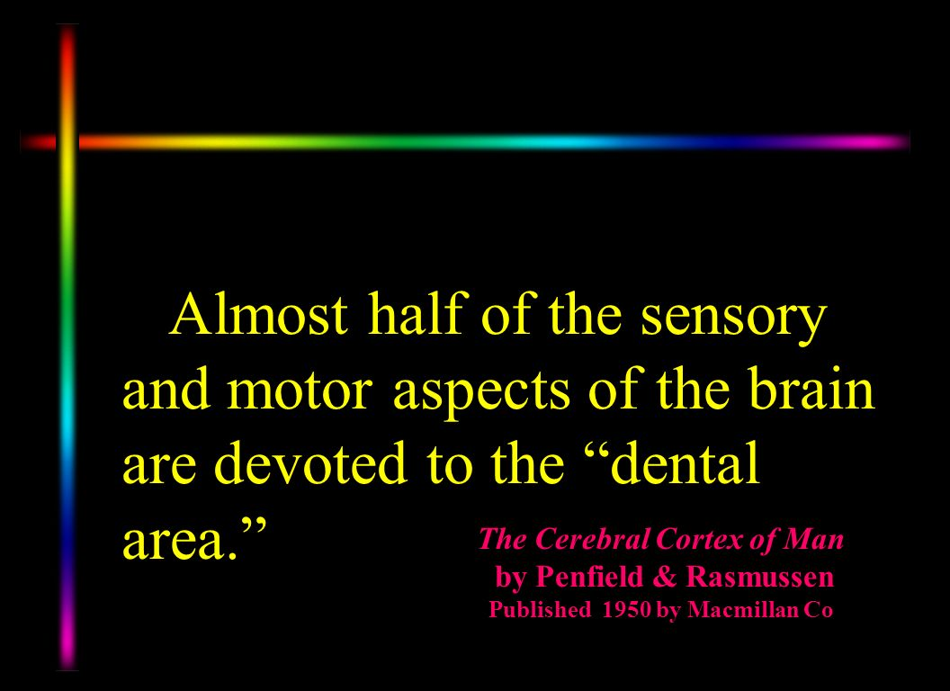 Dr. Penfield was one of the premier Neurologist of his time and along with Rasmussen wrote several books. In their book, The Cerebral Cortex of Man , they studied brains and traced a great deal of the brain function back to the dental structures that were developed from the Neural Tube and the Neural Crest.
