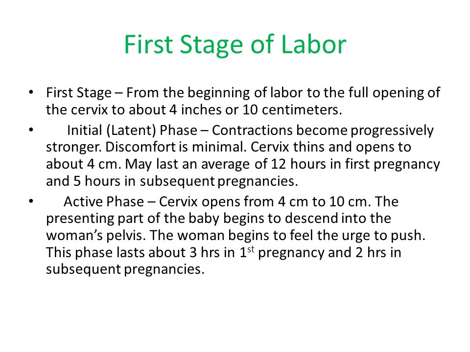 First Stage of Labor First Stage – From the beginning of labor to the full opening of the cervix to about 4 inches or 10 centimeters.