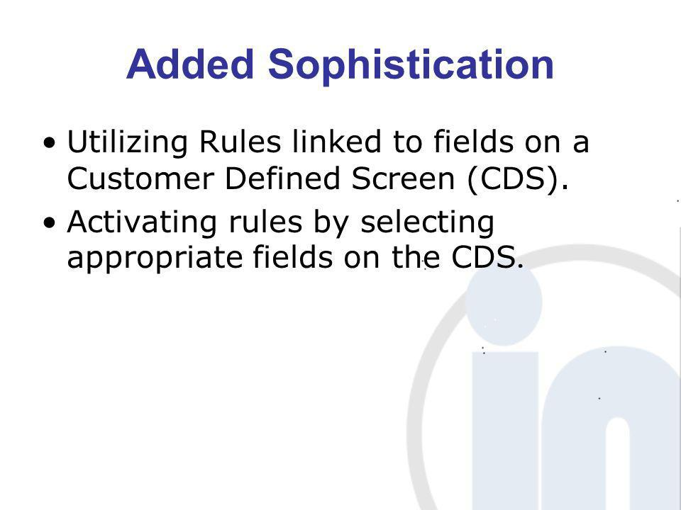 Added Sophistication Utilizing Rules linked to fields on a Customer Defined Screen (CDS).