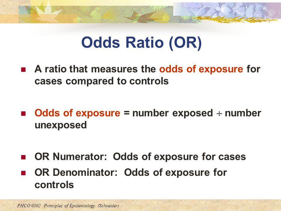 Odds Ratio (OR) A ratio that measures the odds of exposure for cases compared to controls. Odds of exposure = number exposed  number unexposed.