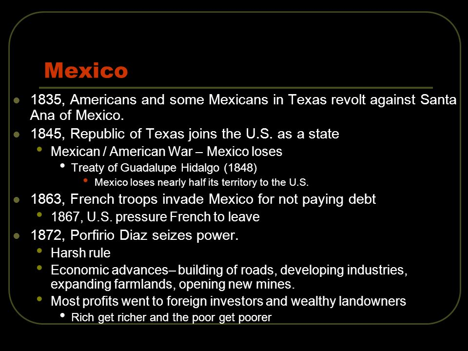 Mexico 1835, Americans and some Mexicans in Texas revolt against Santa Ana of Mexico. 1845, Republic of Texas joins the U.S. as a state.