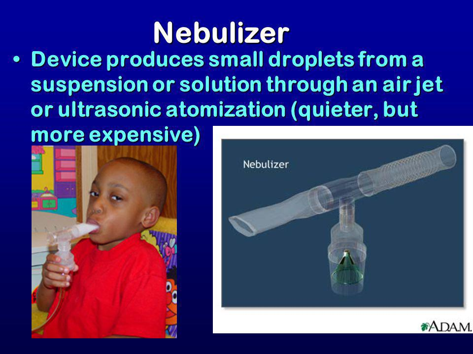 Nebulizer Device produces small droplets from a suspension or solution through an air jet or ultrasonic atomization (quieter, but more expensive)