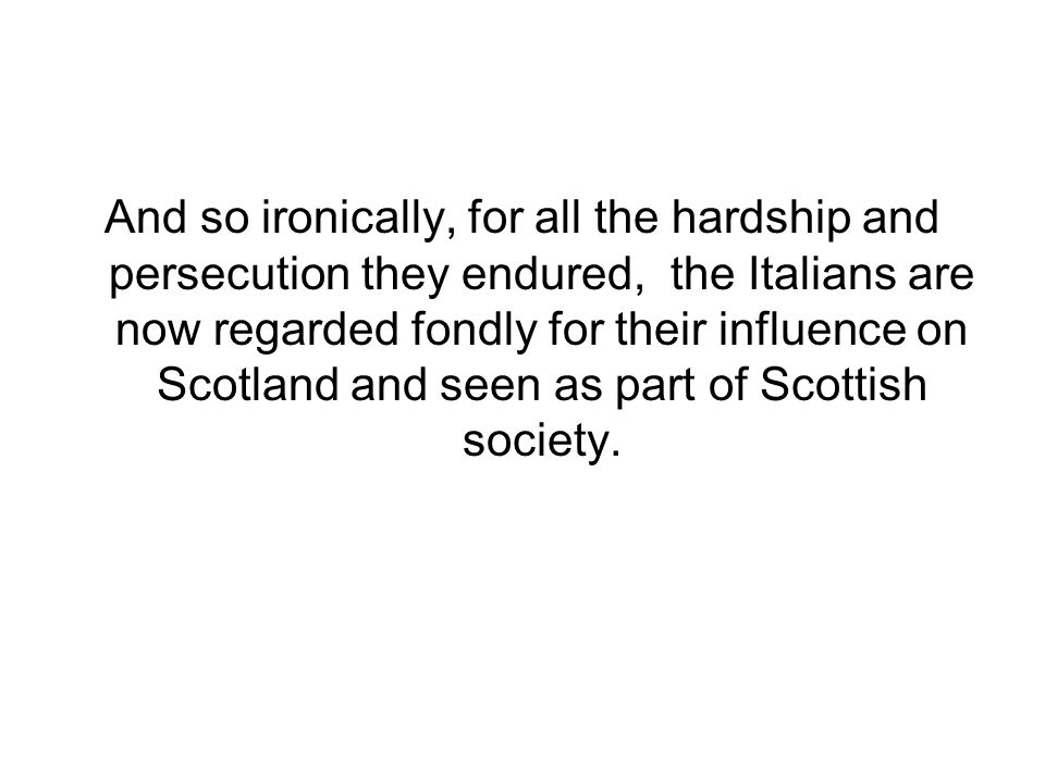 And so ironically, for all the hardship and persecution they endured, the Italians are now regarded fondly for their influence on Scotland and seen as part of Scottish society.
