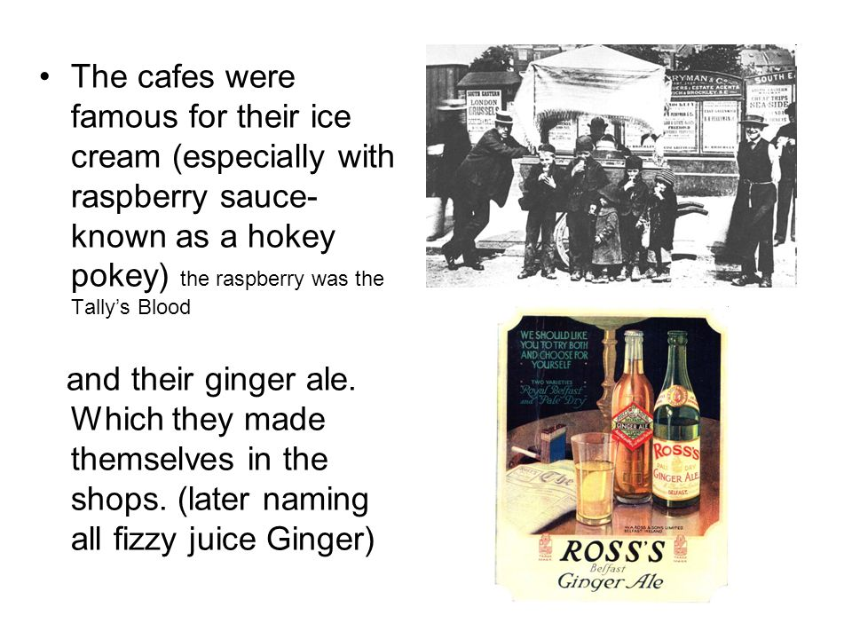The cafes were famous for their ice cream (especially with raspberry sauce- known as a hokey pokey) the raspberry was the Tally's Blood
