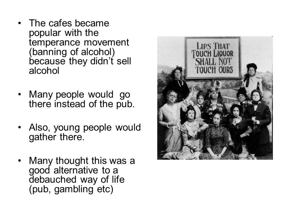 The cafes became popular with the temperance movement (banning of alcohol) because they didn't sell alcohol