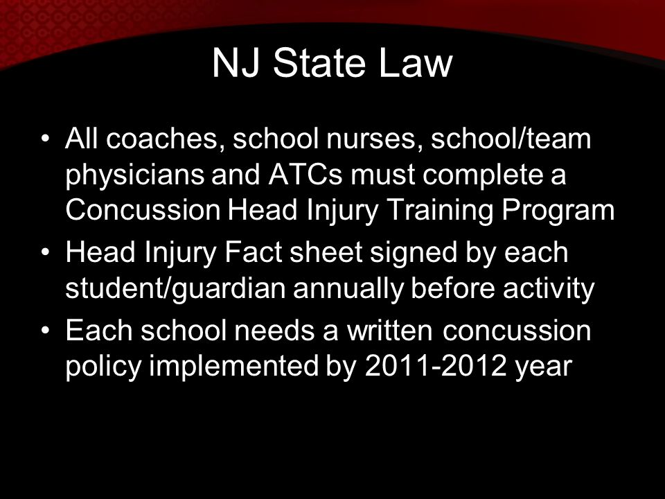 NJ State Law All coaches, school nurses, school/team physicians and ATCs must complete a Concussion Head Injury Training Program.