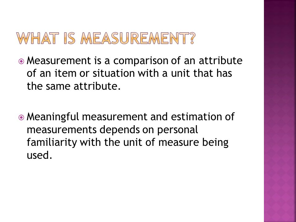 What is measurement Measurement is a comparison of an attribute of an item or situation with a unit that has the same attribute.