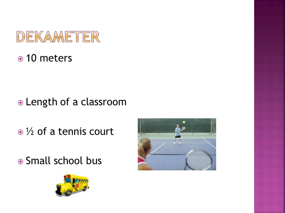 deKameter 10 meters Length of a classroom ½ of a tennis court