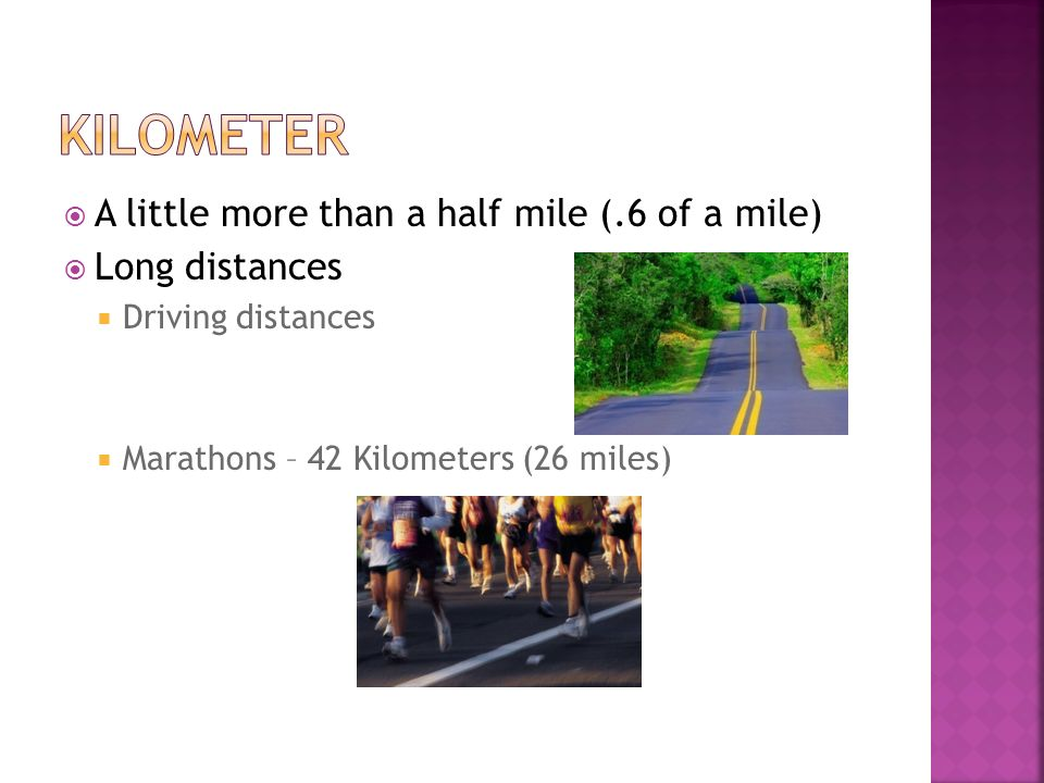 Kilometer A little more than a half mile (.6 of a mile) Long distances
