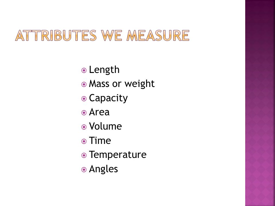 Attributes we measure Length Mass or weight Capacity Area Volume Time