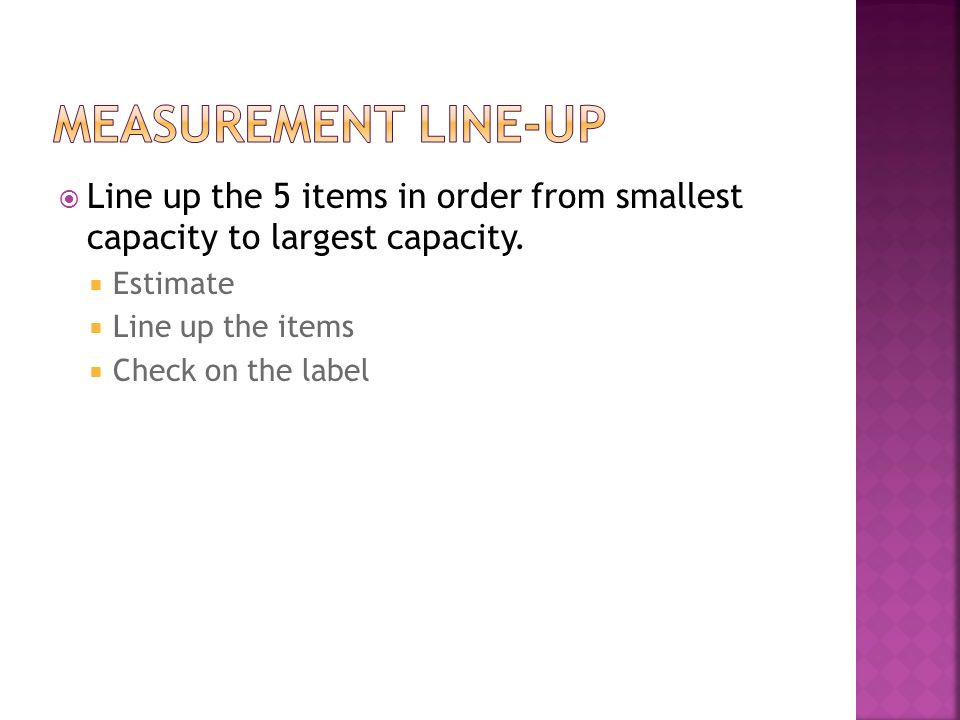 Measurement Line-up Line up the 5 items in order from smallest capacity to largest capacity. Estimate.