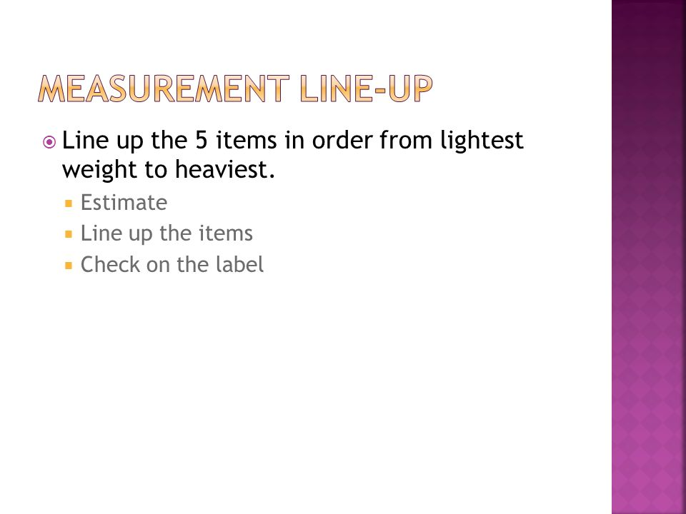Measurement Line-up Line up the 5 items in order from lightest weight to heaviest. Estimate. Line up the items.