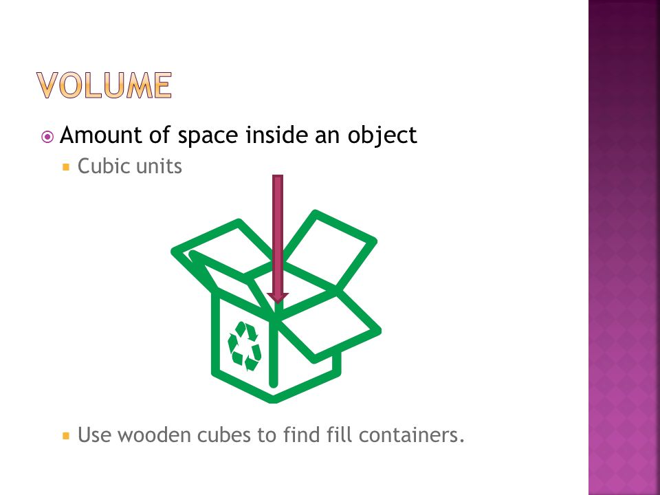 Volume Amount of space inside an object Cubic units