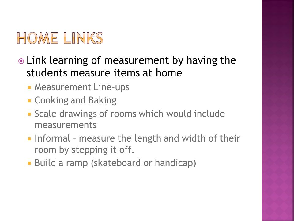 home links Link learning of measurement by having the students measure items at home. Measurement Line-ups.