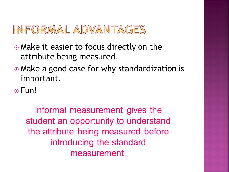 Informal advantages Make it easier to focus directly on the attribute being measured. Make a good case for why standardization is important.