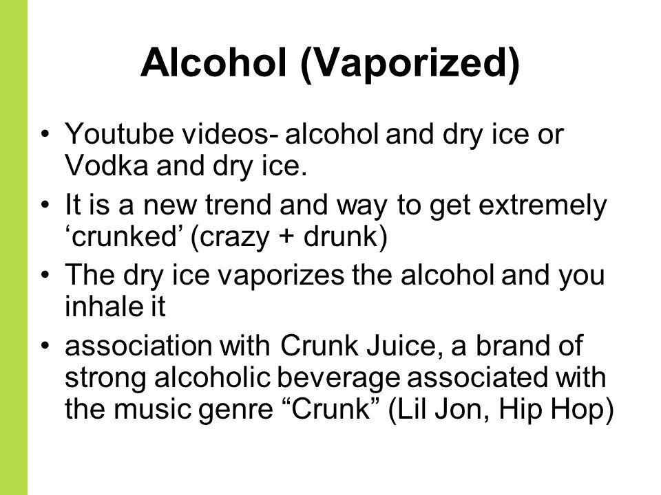 Alcohol (Vaporized) Youtube videos- alcohol and dry ice or Vodka and dry ice. It is a new trend and way to get extremely 'crunked' (crazy + drunk)