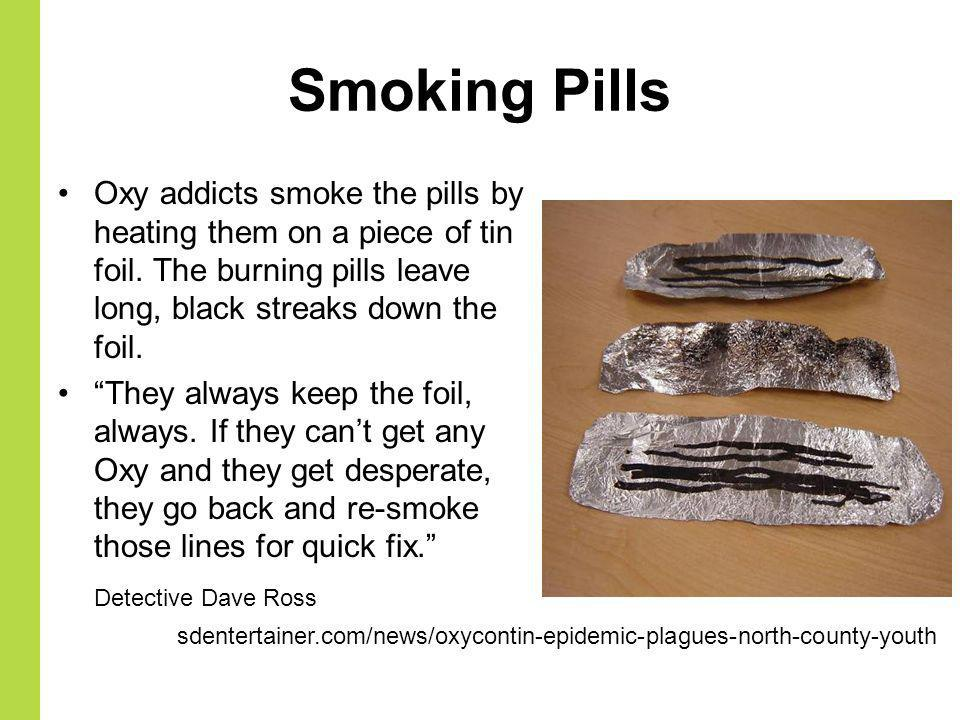 Smoking Pills Oxy addicts smoke the pills by heating them on a piece of tin foil. The burning pills leave long, black streaks down the foil.