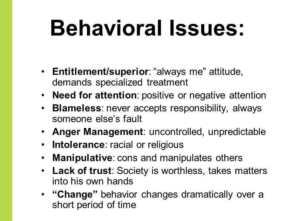 Behavioral Issues: Entitlement/superior: always me attitude, demands specialized treatment. Need for attention: positive or negative attention.