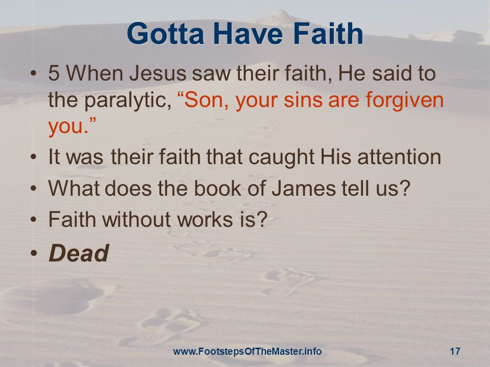 Gotta Have Faith 5 When Jesus saw their faith, He said to the paralytic, Son, your sins are forgiven you.