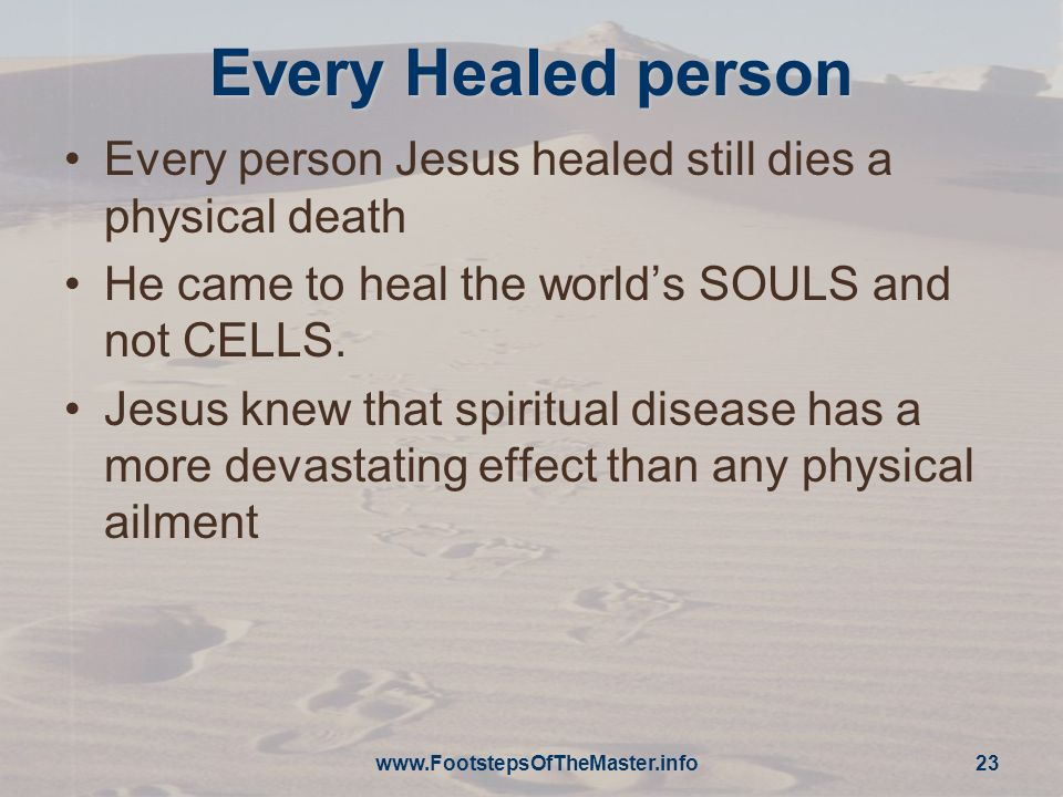 Every Healed person Every person Jesus healed still dies a physical death. He came to heal the world's SOULS and not CELLS.