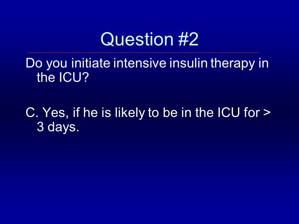 Question #2 Do you initiate intensive insulin therapy in the ICU