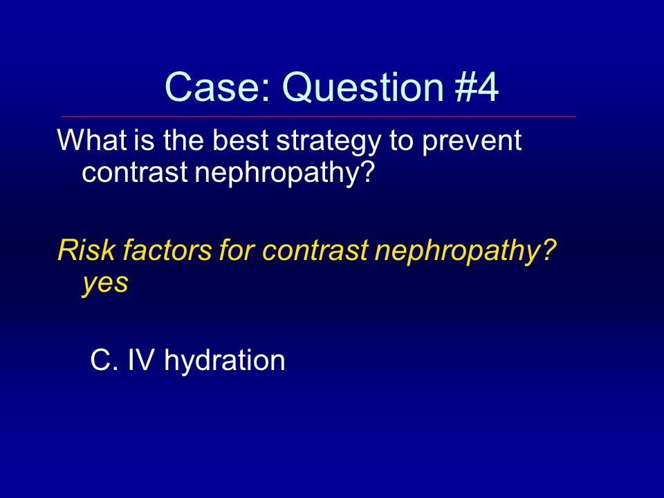 Case: Question #4 What is the best strategy to prevent contrast nephropathy Risk factors for contrast nephropathy yes.