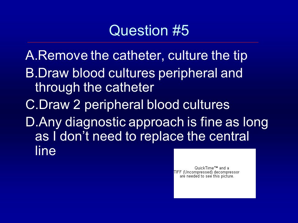 Question #5 Remove the catheter, culture the tip