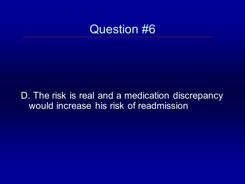 Question #6 D. The risk is real and a medication discrepancy would increase his risk of readmission
