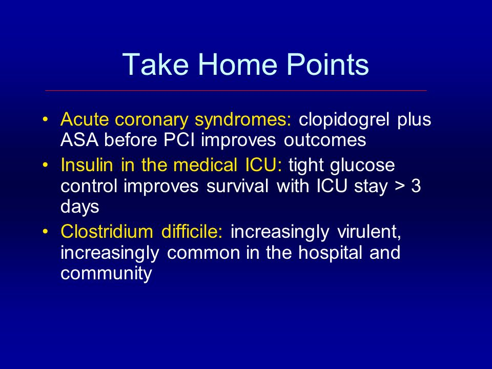 Take Home Points Acute coronary syndromes: clopidogrel plus ASA before PCI improves outcomes.