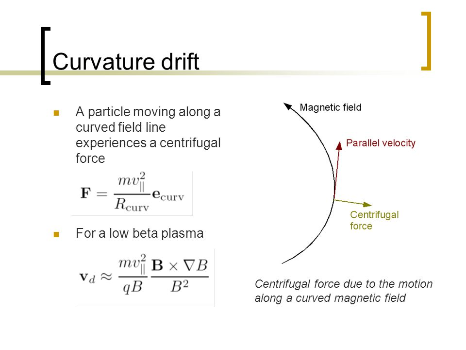 Curvature drift A particle moving along a curved field line experiences a centrifugal force. For a low beta plasma.