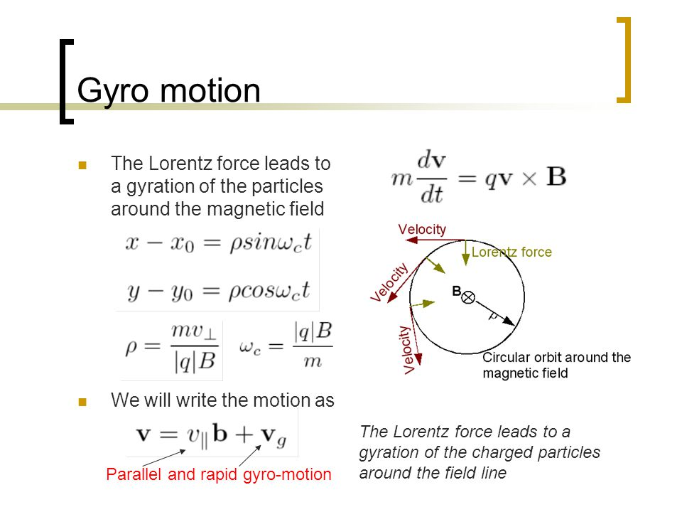 Gyro motion The Lorentz force leads to a gyration of the particles around the magnetic field. We will write the motion as.