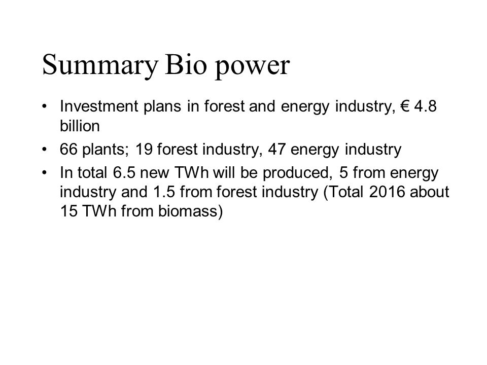 Summary Bio power Investment plans in forest and energy industry, € 4.8 billion. 66 plants; 19 forest industry, 47 energy industry.